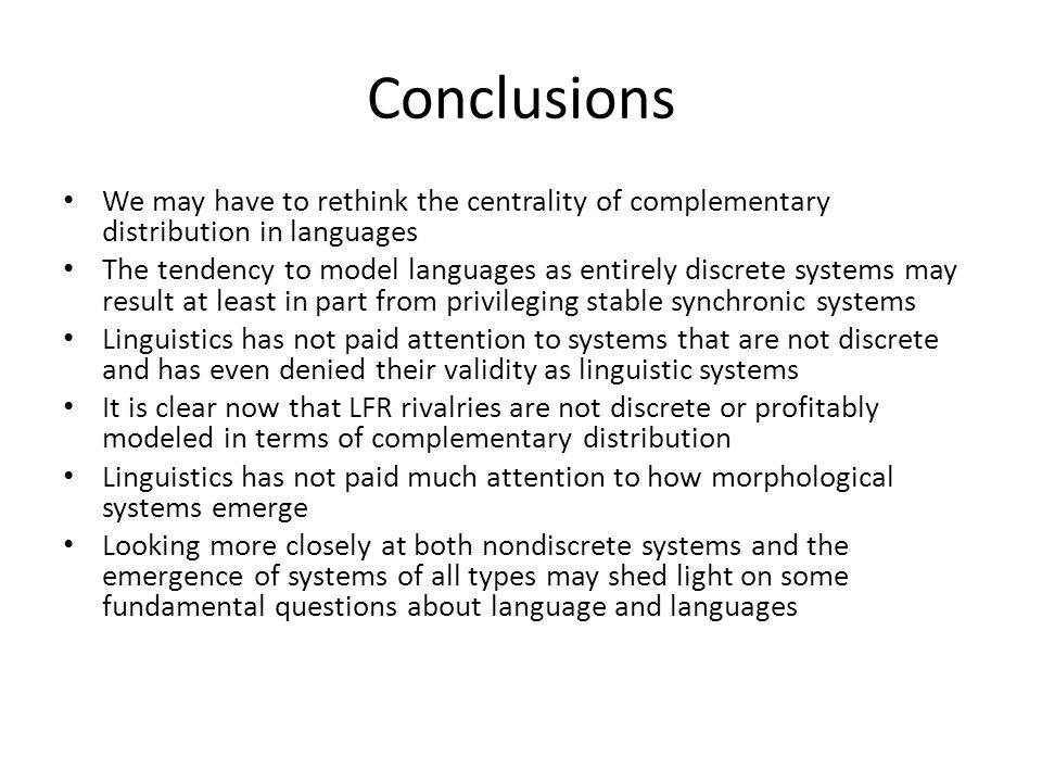 Conclusions We may have to rethink the centrality of complementary distribution in languages The tendency to model languages as entirely discrete systems may result at least in part from privileging stable synchronic systems Linguistics has not paid attention to systems that are not discrete and has even denied their validity as linguistic systems It is clear now that LFR rivalries are not discrete or profitably modeled in terms of complementary distribution Linguistics has not paid much attention to how morphological systems emerge Looking more closely at both nondiscrete systems and the emergence of systems of all types may shed light on some fundamental questions about language and languages