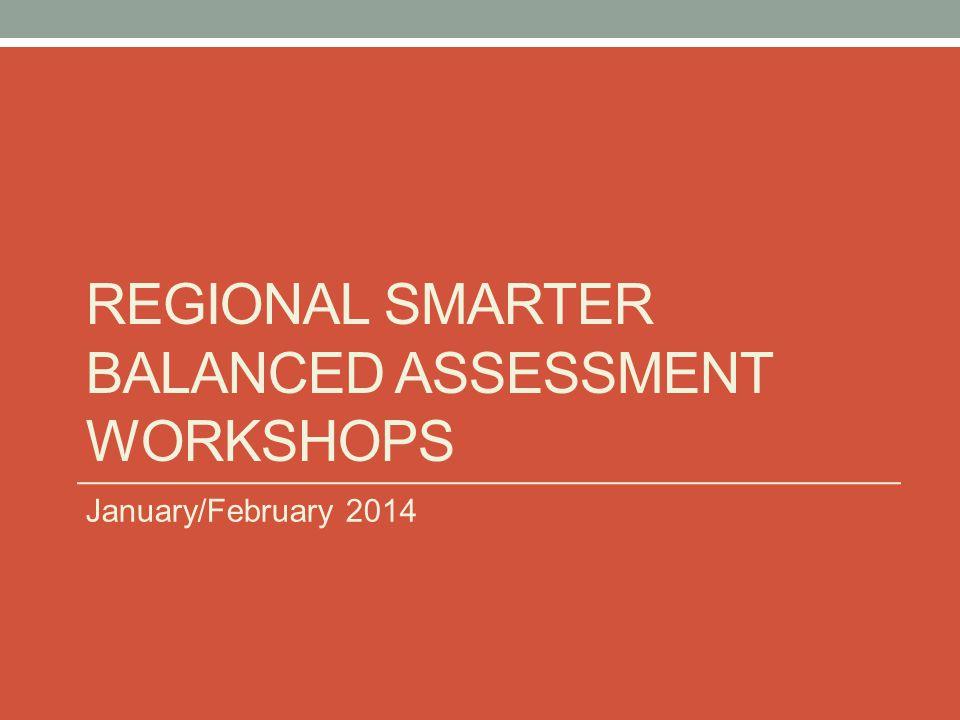 REGIONAL SMARTER BALANCED ASSESSMENT WORKSHOPS January/February 2014