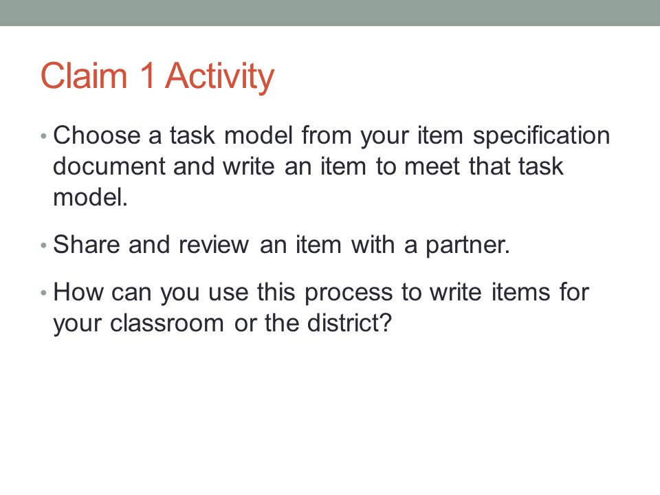 Claim 1 Activity Choose a task model from your item specification document and write an item to meet that task model. Share and review an item with a