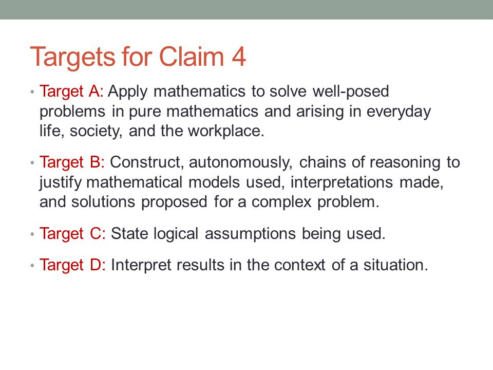 Targets for Claim 4 Target A: Apply mathematics to solve well-posed problems in pure mathematics and arising in everyday life, society, and the workpl