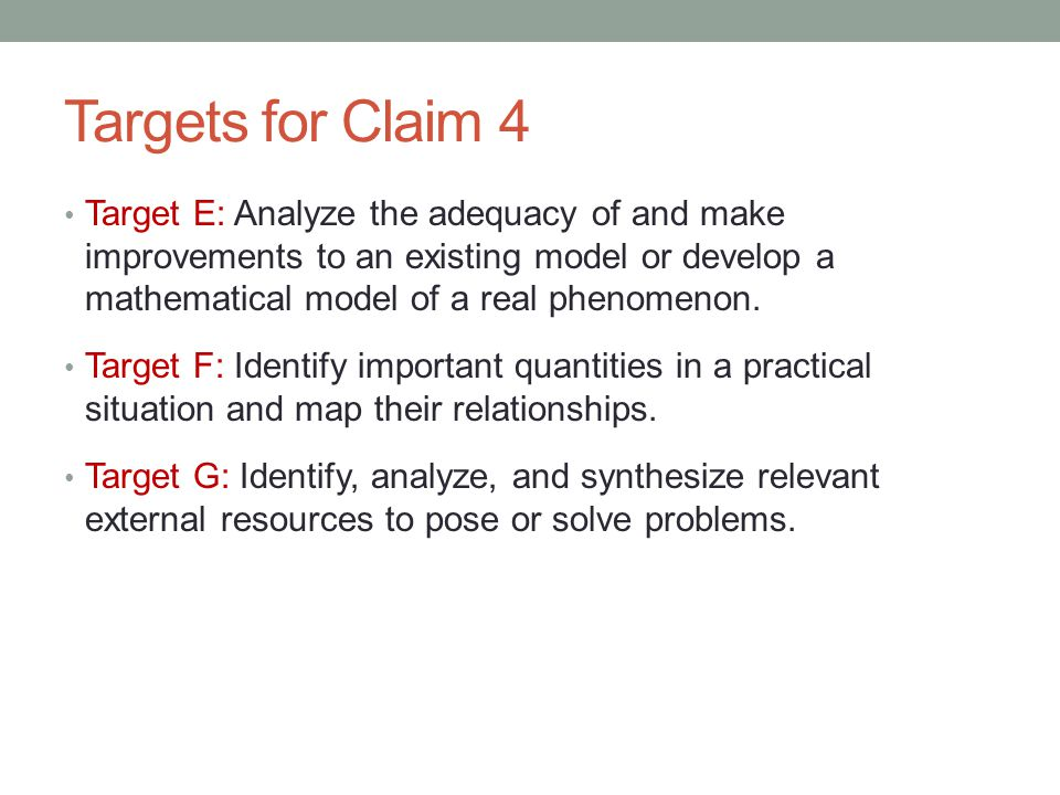 Targets for Claim 4 Target E: Analyze the adequacy of and make improvements to an existing model or develop a mathematical model of a real phenomenon.