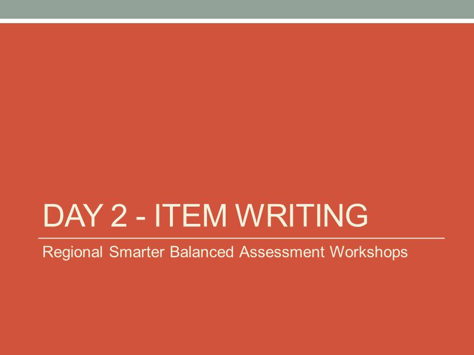 DAY 2 - ITEM WRITING Regional Smarter Balanced Assessment Workshops