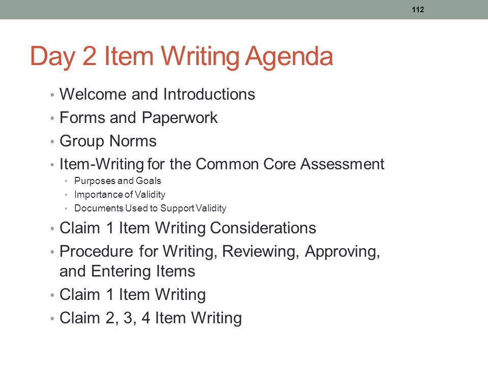 Day 2 Item Writing Agenda Welcome and Introductions Forms and Paperwork Group Norms Item-Writing for the Common Core Assessment Purposes and Goals Imp