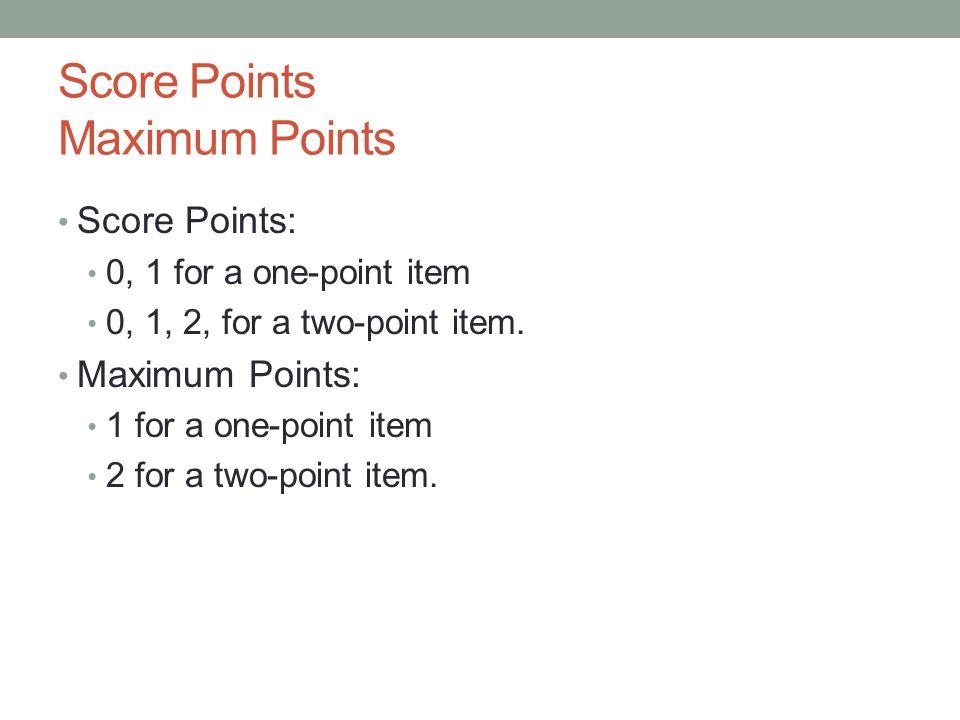 Score Points Maximum Points Score Points: 0, 1 for a one-point item 0, 1, 2, for a two-point item. Maximum Points: 1 for a one-point item 2 for a two-
