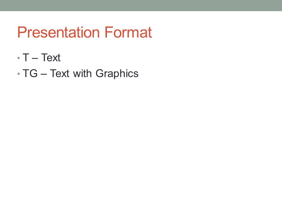 Presentation Format T – Text TG – Text with Graphics