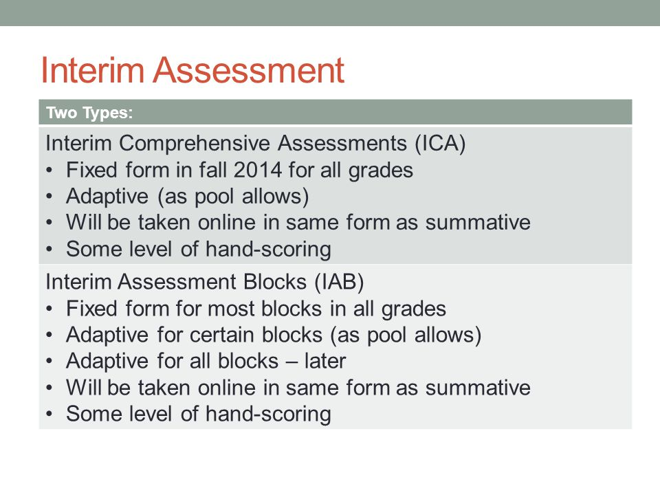 Interim Assessment Two Types: Interim Comprehensive Assessments (ICA) Fixed form in fall 2014 for all grades Adaptive (as pool allows) Will be taken o