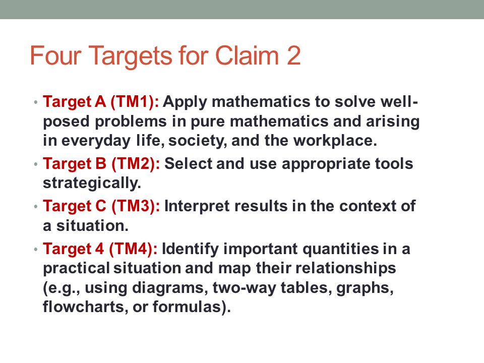 Four Targets for Claim 2 Target A (TM1): Apply mathematics to solve well- posed problems in pure mathematics and arising in everyday life, society, an