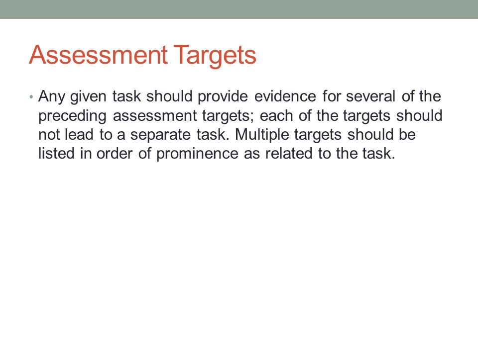 Assessment Targets Any given task should provide evidence for several of the preceding assessment targets; each of the targets should not lead to a se