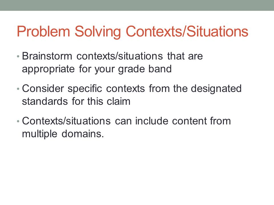 Problem Solving Contexts/Situations Brainstorm contexts/situations that are appropriate for your grade band Consider specific contexts from the design