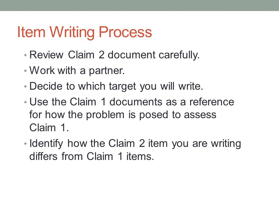 Item Writing Process Review Claim 2 document carefully. Work with a partner. Decide to which target you will write. Use the Claim 1 documents as a ref