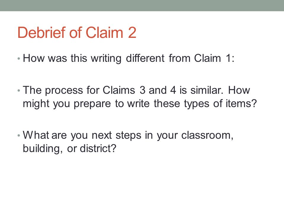Debrief of Claim 2 How was this writing different from Claim 1: The process for Claims 3 and 4 is similar. How might you prepare to write these types