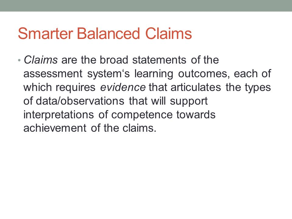 Smarter Balanced Claims Claims are the broad statements of the assessment system's learning outcomes, each of which requires evidence that articulates