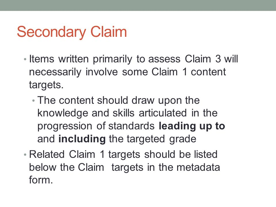 Secondary Claim Items written primarily to assess Claim 3 will necessarily involve some Claim 1 content targets. The content should draw upon the know
