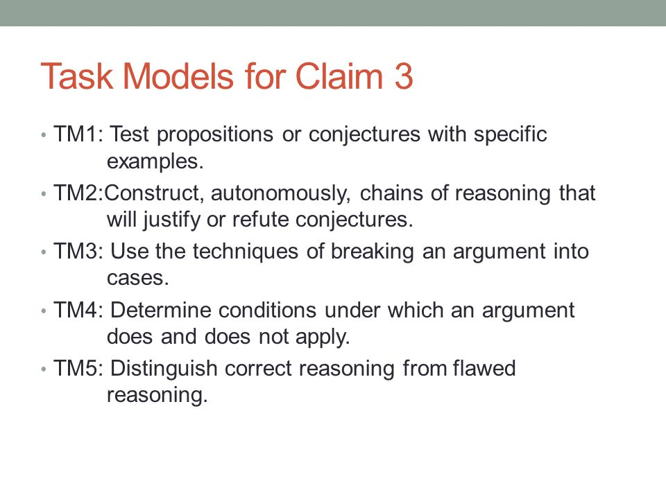 Task Models for Claim 3 TM1: Test propositions or conjectures with specific examples. TM2:Construct, autonomously, chains of reasoning that will justi