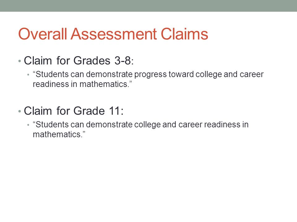 """Overall Assessment Claims Claim for Grades 3-8 : """"Students can demonstrate progress toward college and career readiness in mathematics."""" Claim for Gra"""