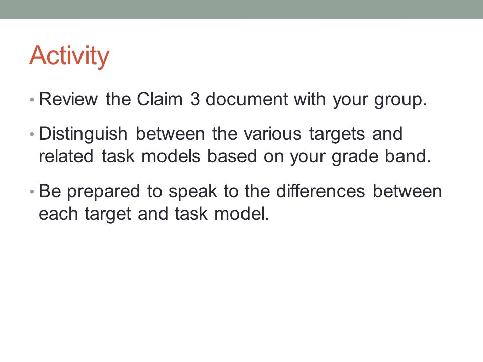 Activity Review the Claim 3 document with your group. Distinguish between the various targets and related task models based on your grade band. Be pre