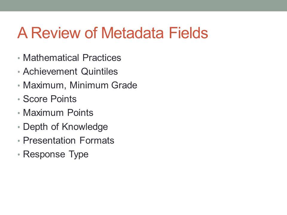 A Review of Metadata Fields Mathematical Practices Achievement Quintiles Maximum, Minimum Grade Score Points Maximum Points Depth of Knowledge Present