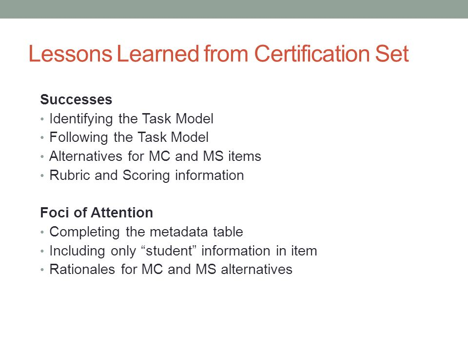 Lessons Learned from Certification Set Successes Identifying the Task Model Following the Task Model Alternatives for MC and MS items Rubric and Scori