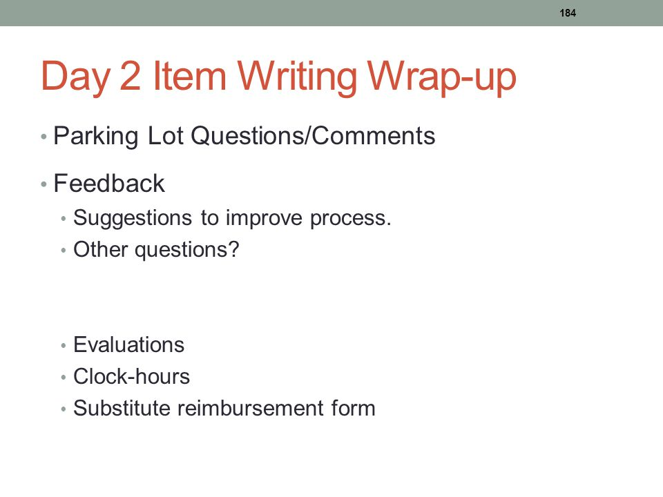 Day 2 Item Writing Wrap-up Parking Lot Questions/Comments Feedback Suggestions to improve process. Other questions? Evaluations Clock-hours Substitute