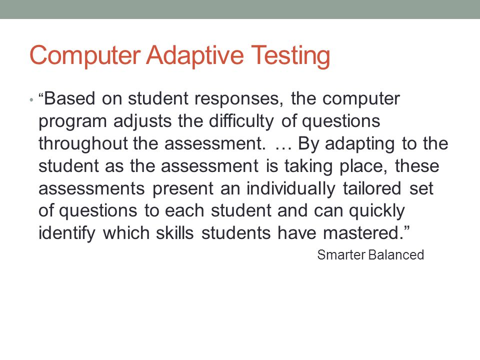 """Computer Adaptive Testing """" Based on student responses, the computer program adjusts the difficulty of questions throughout the assessment. … By adapt"""