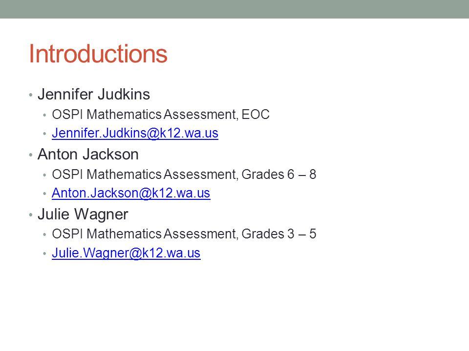Introductions Jennifer Judkins OSPI Mathematics Assessment, EOC Jennifer.Judkins@k12.wa.us Anton Jackson OSPI Mathematics Assessment, Grades 6 – 8 Ant