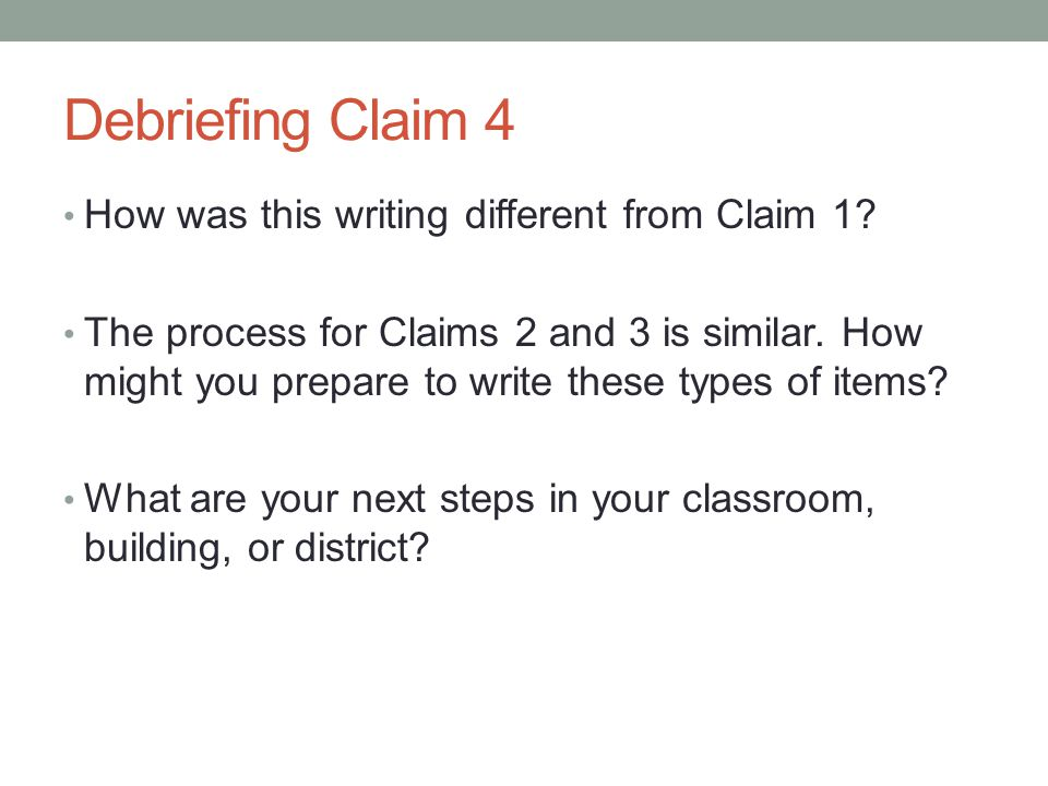 Debriefing Claim 4 How was this writing different from Claim 1? The process for Claims 2 and 3 is similar. How might you prepare to write these types