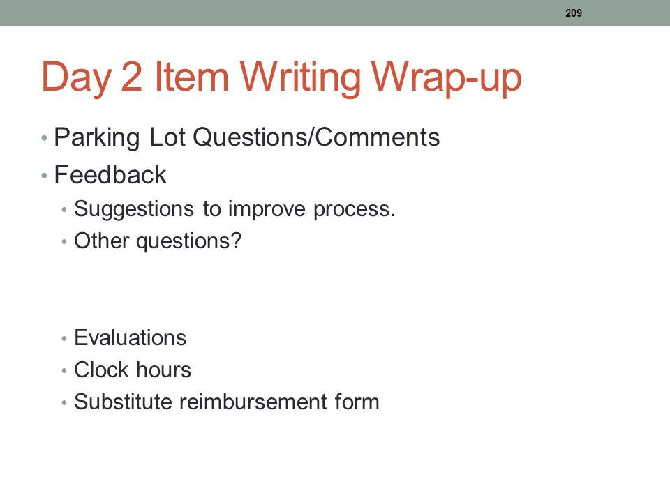 Day 2 Item Writing Wrap-up Parking Lot Questions/Comments Feedback Suggestions to improve process. Other questions? Evaluations Clock hours Substitute