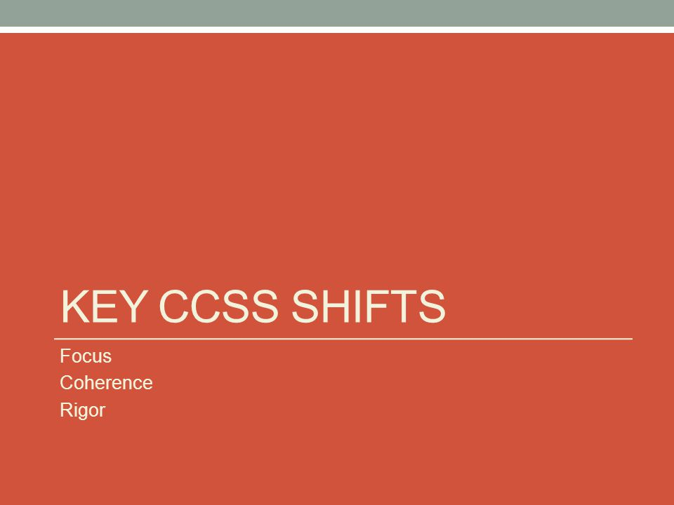 KEY CCSS SHIFTS Focus Coherence Rigor