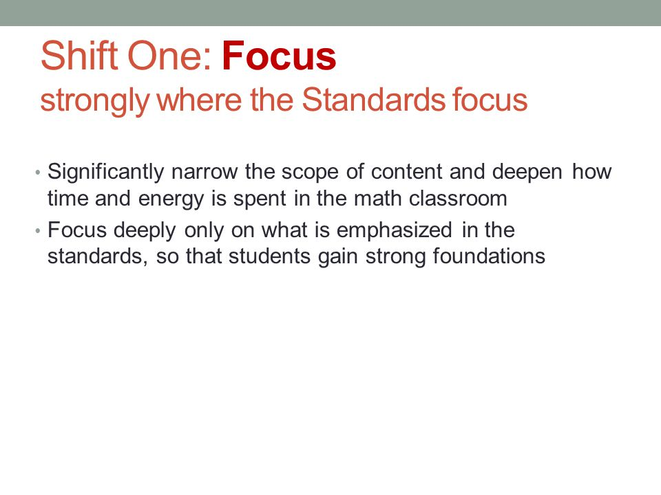 Shift One: Focus strongly where the Standards focus Significantly narrow the scope of content and deepen how time and energy is spent in the math clas