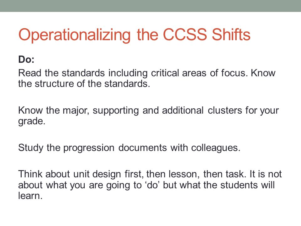 Operationalizing the CCSS Shifts Do: Read the standards including critical areas of focus. Know the structure of the standards. Know the major, suppor