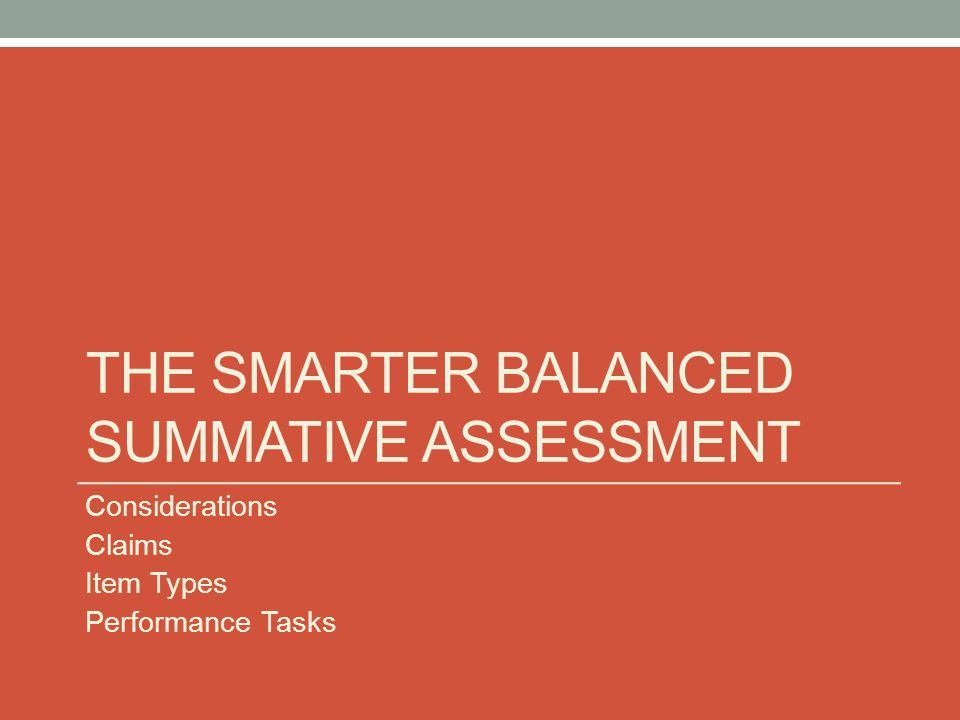 THE SMARTER BALANCED SUMMATIVE ASSESSMENT Considerations Claims Item Types Performance Tasks