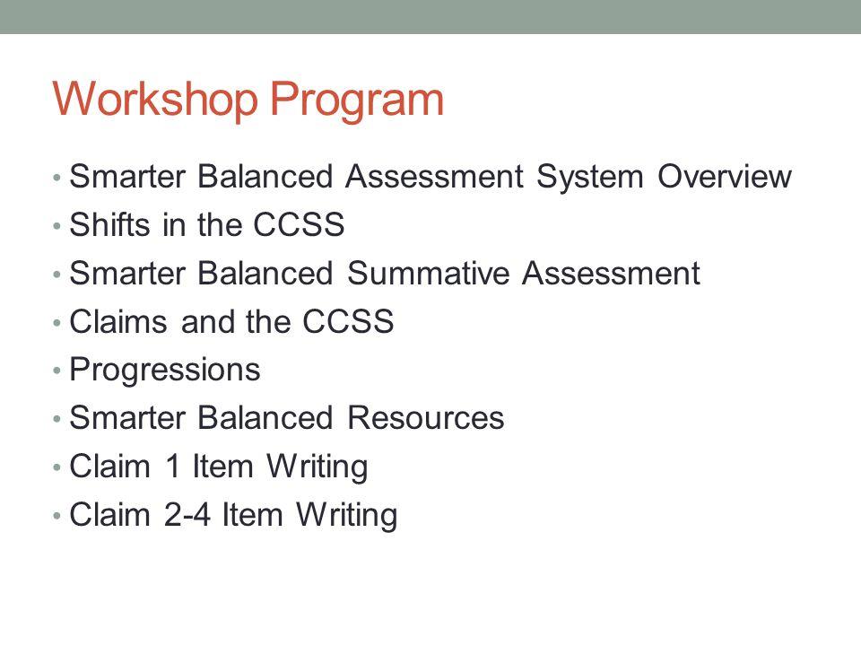 Workshop Program Smarter Balanced Assessment System Overview Shifts in the CCSS Smarter Balanced Summative Assessment Claims and the CCSS Progressions