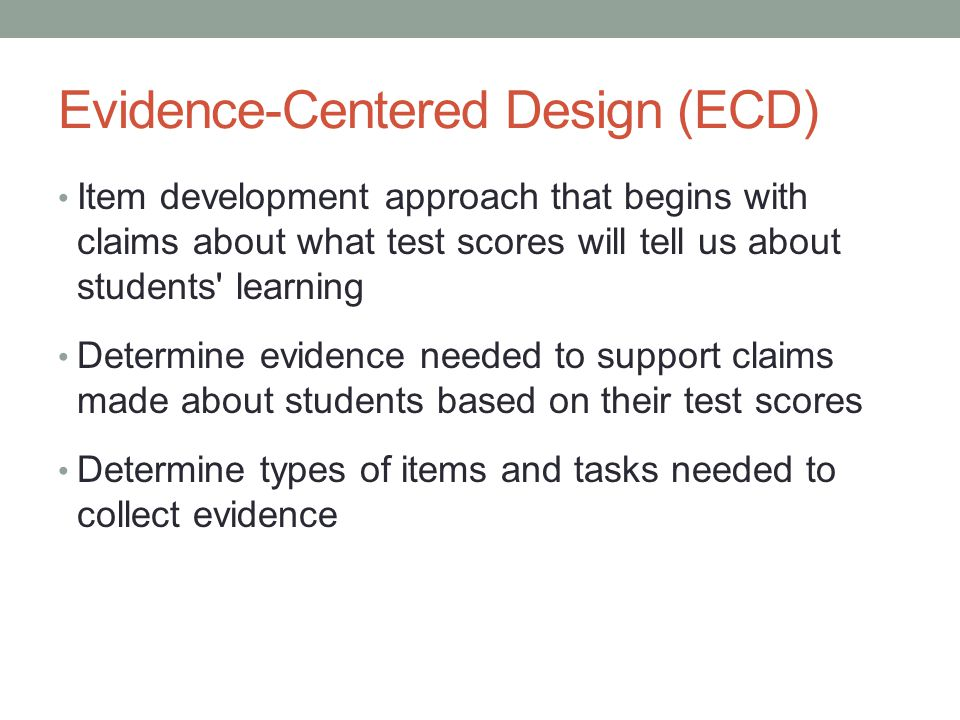 Evidence-Centered Design (ECD) Item development approach that begins with claims about what test scores will tell us about students' learning Determin