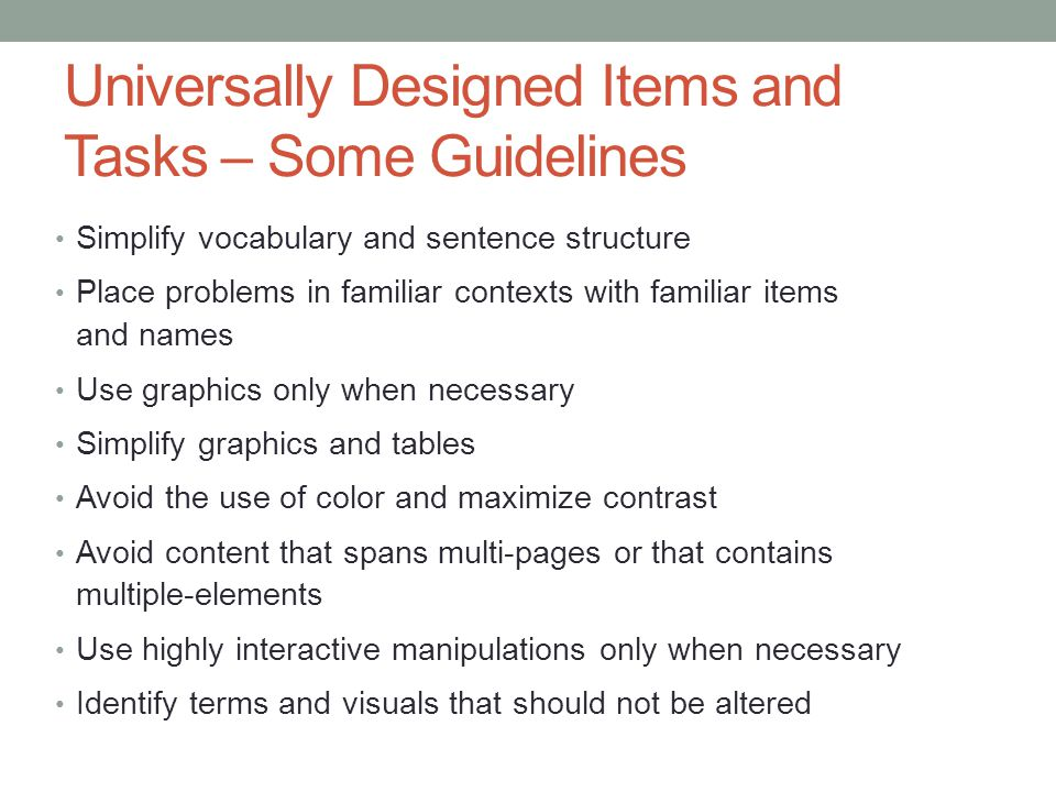 Universally Designed Items and Tasks – Some Guidelines Simplify vocabulary and sentence structure Place problems in familiar contexts with familiar it