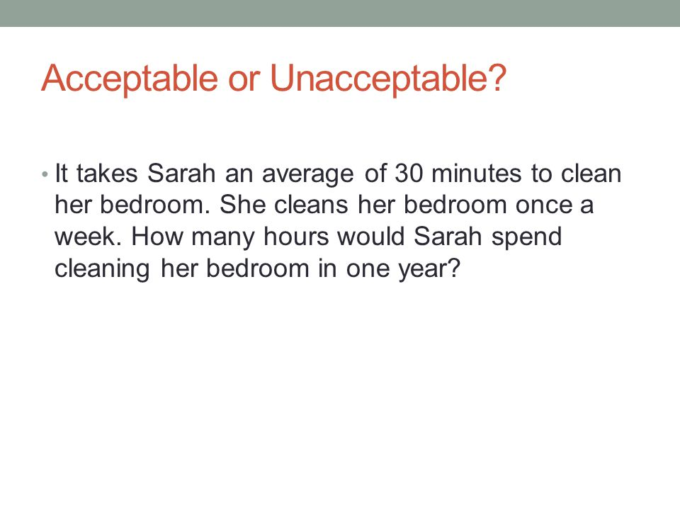 Acceptable or Unacceptable? It takes Sarah an average of 30 minutes to clean her bedroom. She cleans her bedroom once a week. How many hours would Sar