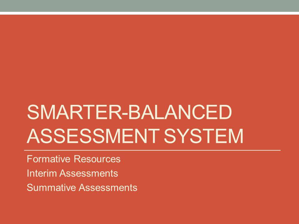 SMARTER-BALANCED ASSESSMENT SYSTEM Formative Resources Interim Assessments Summative Assessments