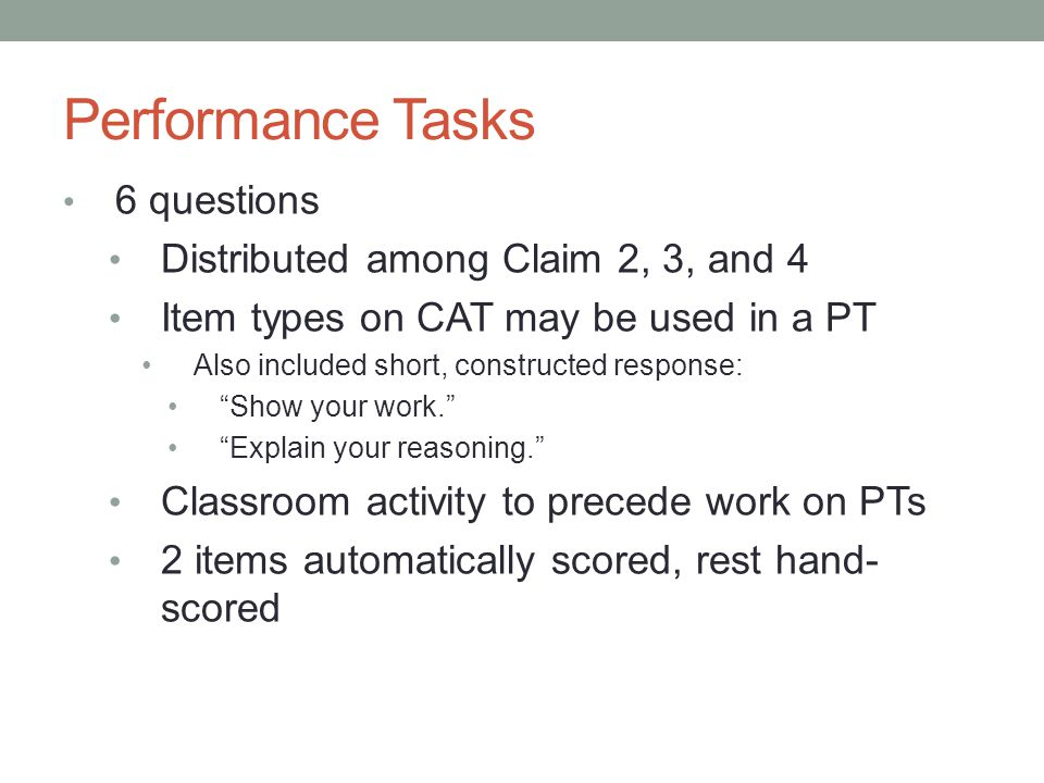 """Performance Tasks 6 questions Distributed among Claim 2, 3, and 4 Item types on CAT may be used in a PT Also included short, constructed response: """"Sh"""