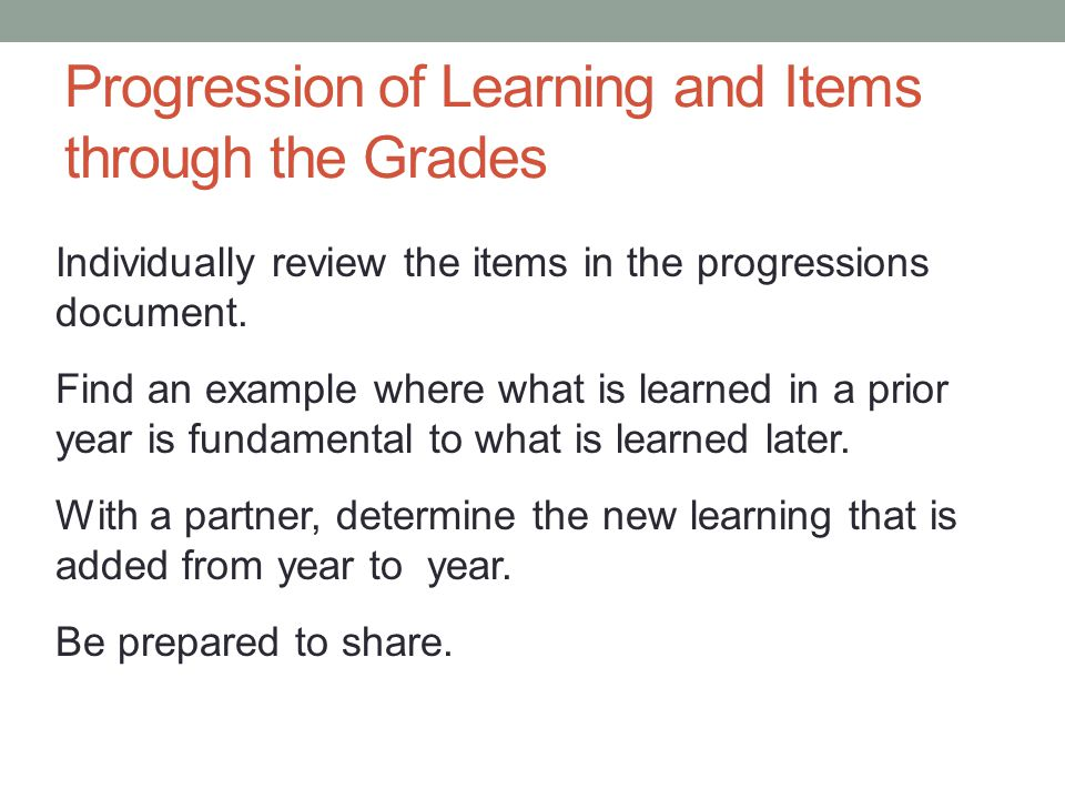 Progression of Learning and Items through the Grades Individually review the items in the progressions document. Find an example where what is learned
