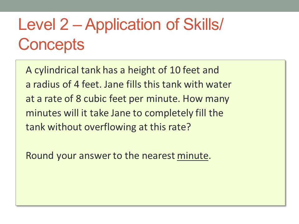 Level 2 – Application of Skills/ Concepts A cylindrical tank has a height of 10 feet and a radius of 4 feet. Jane fills this tank with water at a rate