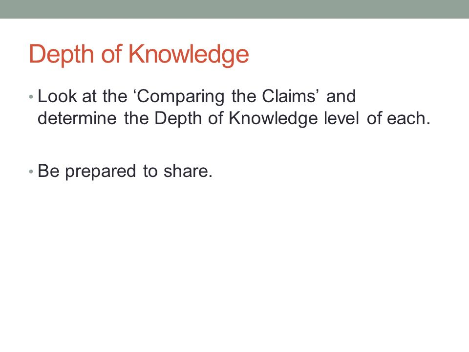 Depth of Knowledge Look at the 'Comparing the Claims' and determine the Depth of Knowledge level of each. Be prepared to share.