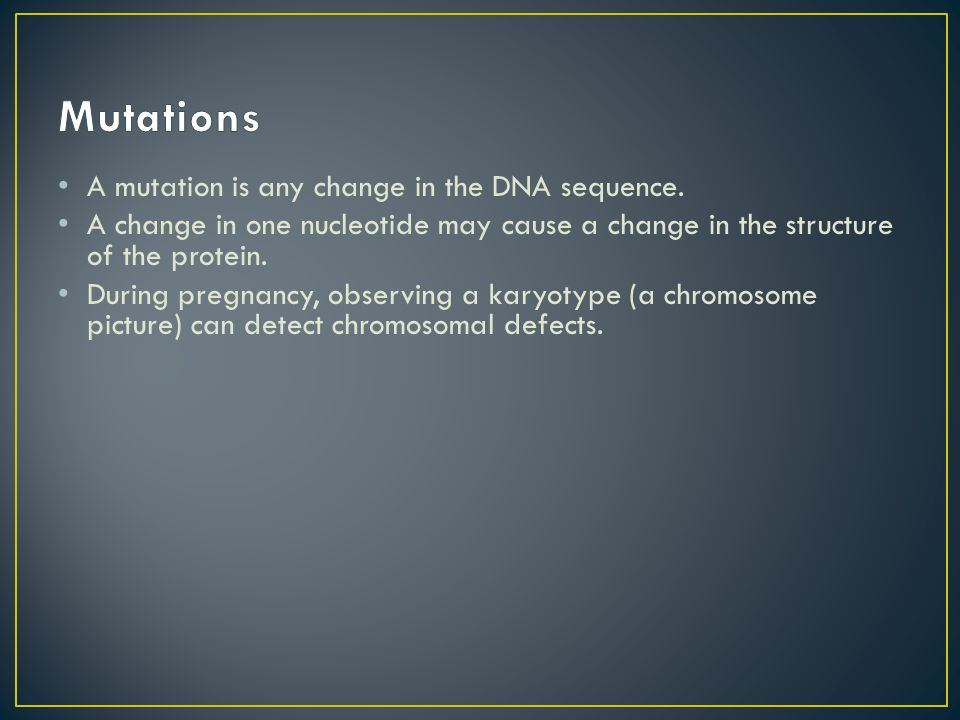 A mutation is any change in the DNA sequence. A change in one nucleotide may cause a change in the structure of the protein. During pregnancy, observi