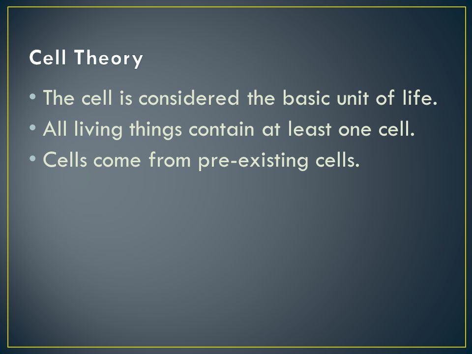 The cell is considered the basic unit of life. All living things contain at least one cell. Cells come from pre-existing cells.