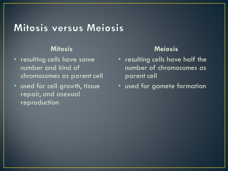 Mitosis resulting cells have same number and kind of chromosomes as parent cell used for cell growth, tissue repair, and asexual reproduction Meiosis