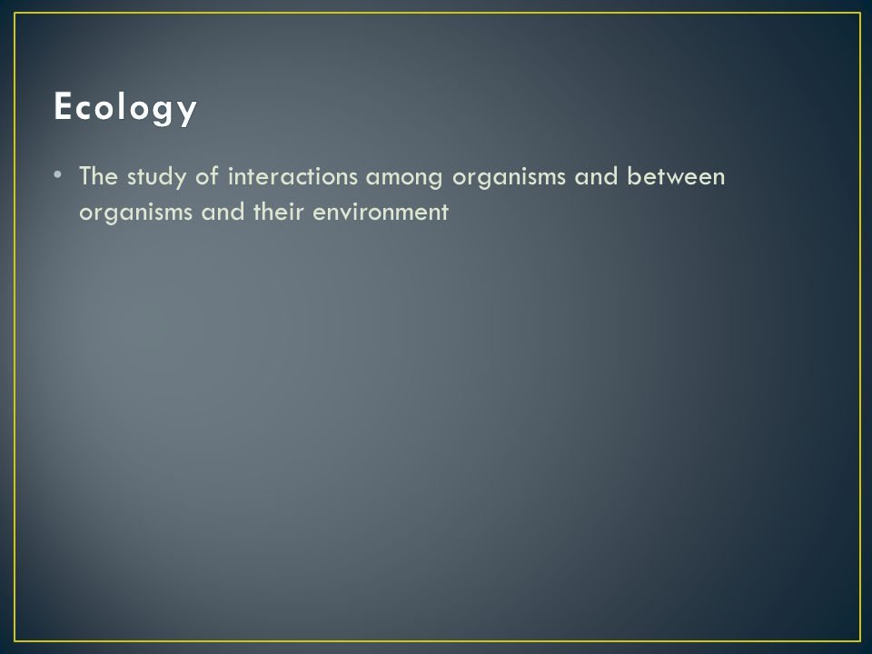 The study of interactions among organisms and between organisms and their environment