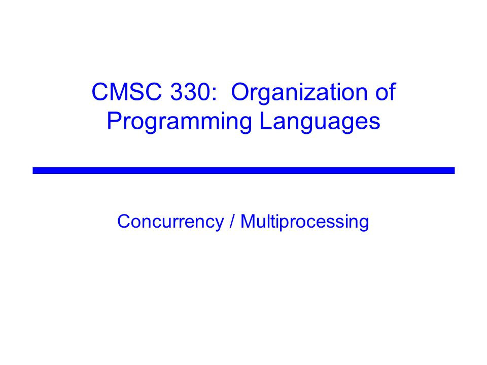 CMSC 330: Organization of Programming Languages Concurrency / Multiprocessing