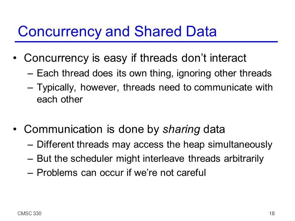 CMSC 33018 Concurrency and Shared Data Concurrency is easy if threads don't interact –Each thread does its own thing, ignoring other threads –Typically, however, threads need to communicate with each other Communication is done by sharing data –Different threads may access the heap simultaneously –But the scheduler might interleave threads arbitrarily –Problems can occur if we're not careful