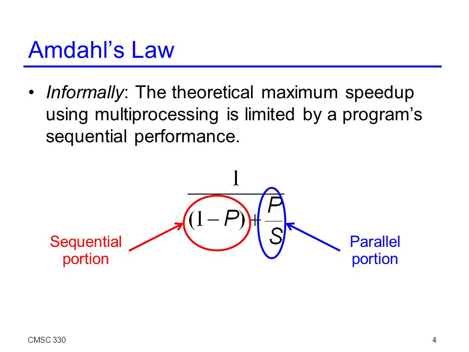 Amdahl's Law Informally: The theoretical maximum speedup using multiprocessing is limited by a program's sequential performance.