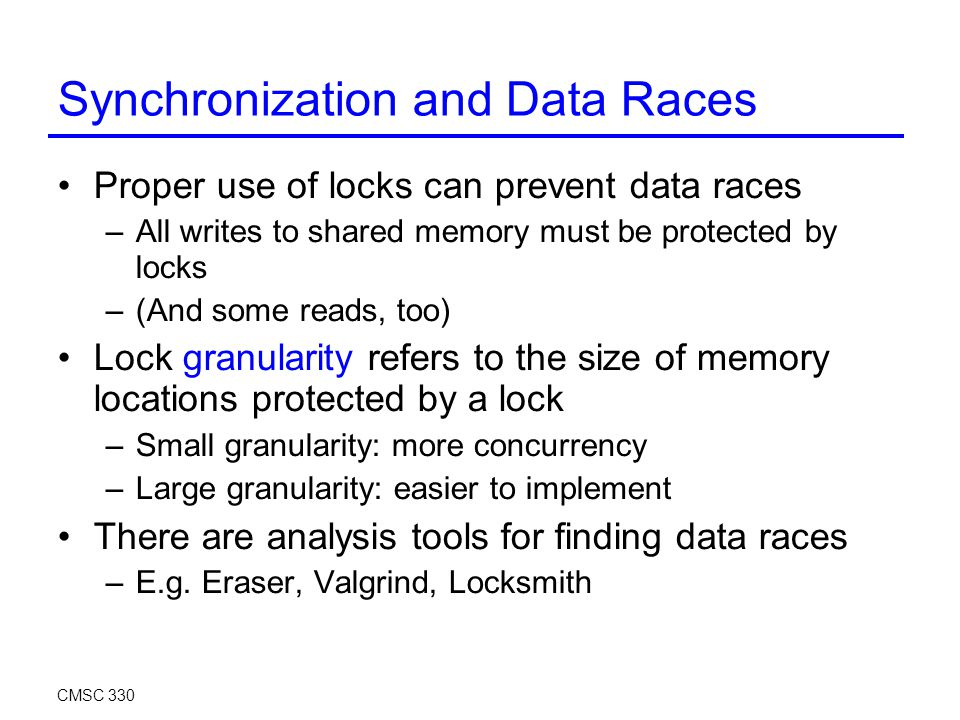 Synchronization and Data Races Proper use of locks can prevent data races –All writes to shared memory must be protected by locks –(And some reads, too) Lock granularity refers to the size of memory locations protected by a lock –Small granularity: more concurrency –Large granularity: easier to implement There are analysis tools for finding data races –E.g.