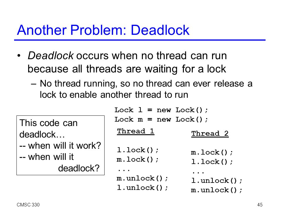 45 Another Problem: Deadlock Deadlock occurs when no thread can run because all threads are waiting for a lock –No thread running, so no thread can ever release a lock to enable another thread to run Thread 1 l.lock(); m.lock();...