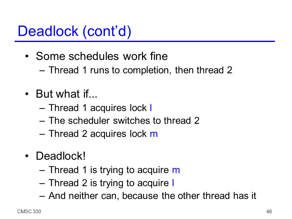 CMSC 33046 Deadlock (cont'd) Some schedules work fine –Thread 1 runs to completion, then thread 2 But what if...